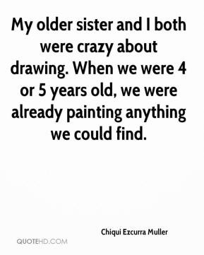 My older sister and I both were crazy about drawing. When we were 4 or ...