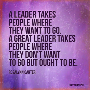 leader takes people where they want to go. A great leader takes ...