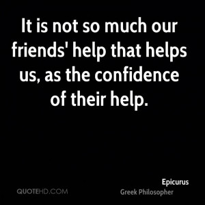It is not so much our friends' help that helps us, as the confidence ...