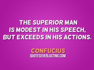 ... man is modest in his speech, but exceeds in his actions. – Confucius