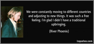 ... glad I didn't have a traditional upbringing. - River Phoenix