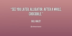 See you later, alligator. After a while, crocodile.""