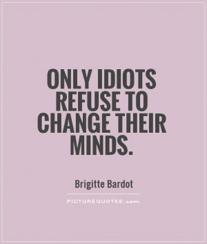 Only idiots refuse to change their minds Picture Quote #1