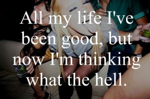 All my life i've been good, but now i'm thinking what the hell.