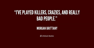 ve played killers, crazies, and really bad people.""