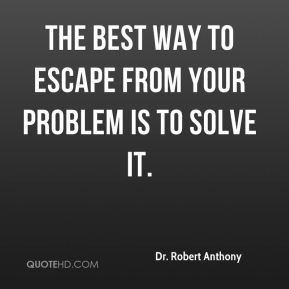 Dr. Robert Anthony - The best way to escape from your problem is to ...