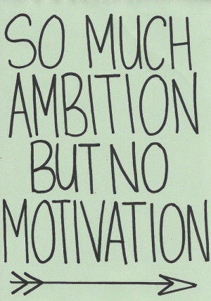 So much ambition but no motivation.