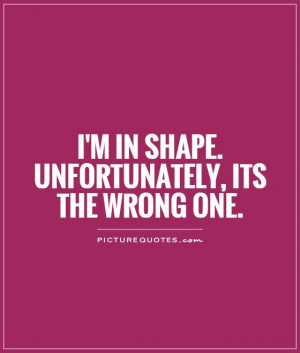 in shape. Unfortunately, its the wrong one Picture Quote #1