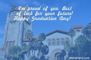 proud of you. Best of luck for your future! Happy Graduation Day!
