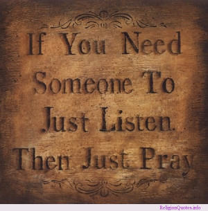Always remember, if you need someone to just listen, then just pray!
