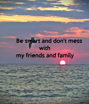 be-smart-and-don-t-mess-with-my-friends-and-family.png