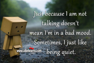 Just because I am not talking doesn't mean I'm in a bad mood ...