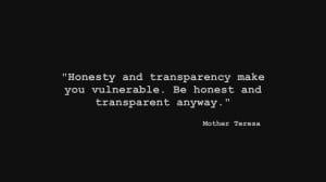 Honesty and transparency make you vulnerable. Be honest and ...