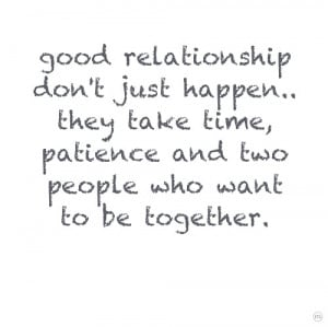Good relationship don't just happen.. they take time, patience and two ...