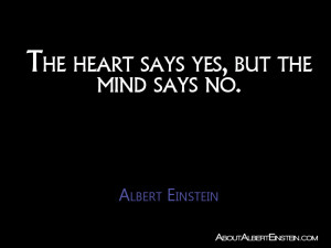 """The heart says yes, but the mind says no."""" – Albert Einstein"""