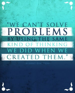We can't solve problems by using the same kind of thinking we did ...