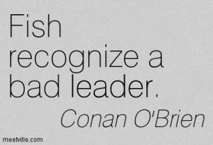 ... Conan O'Brien : Fish recognize a bad leader. leader. Meetville Quotes