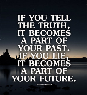 If you tell the truth, it becomes a part of your past. If you lie, it ...