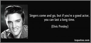 Singers come and go, but if you're a good actor, you can last a long ...