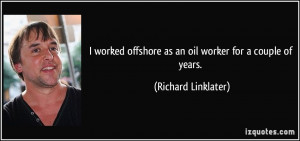 worked offshore as an oil worker for a couple of years. - Richard ...