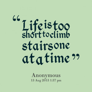 Quotes Picture: life is too short to climb stairs one at a time