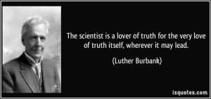 The scientist is a lover of truth for the very love of truth itself ...