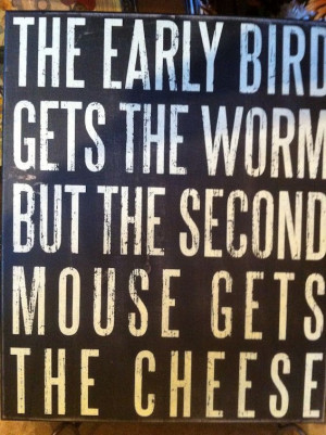 The early bird gets the worm…