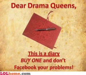 Dear drama queens, this is a diary, use it for writing your drama ...