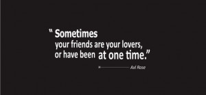 Axl Rose Quotes About Love - Sometimes your friends are your lovers ...