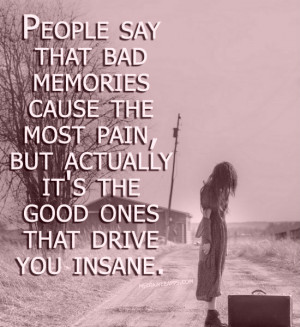 say that bad memories cause the most pain, but actually it's the good ...