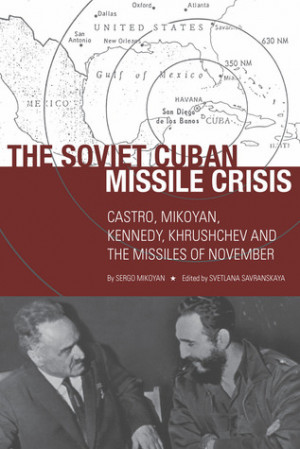 The Soviet Cuban Missile Crisis: Castro, Mikoyan, Kennedy, Khrushchev ...