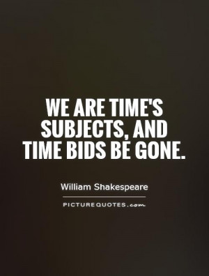 We are time's subjects, and time bids be gone. Picture Quote #1