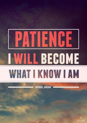 Michael Jordan Quote: Patience I Will Become What I Know I Am