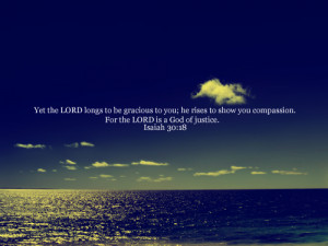 ... ; he rises to show you compassion. For the LORD is a God of justice