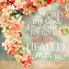 LORD my God, I cried out to You, and You healed me. Psa 30:2 ♥ And ...