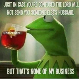 ... not send you someone else's husband.But that's none of my business