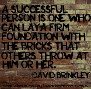 ... with the bricks that others throw at him or her. –David Brinkley