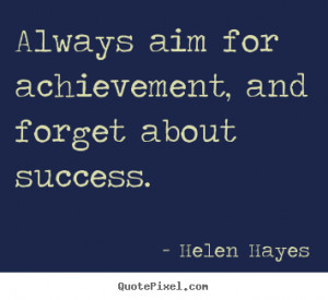 ... achievement, and forget about success. Helen Hayes greatest success