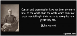 Conceit and presumption have not been any more fatal to the world ...