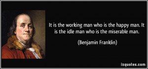 It is the working man who is the happy man. It is the idle man who is ...