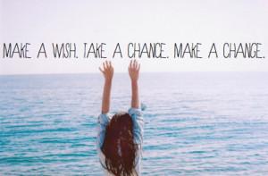 Make a wish. Take a chance. Make a change.