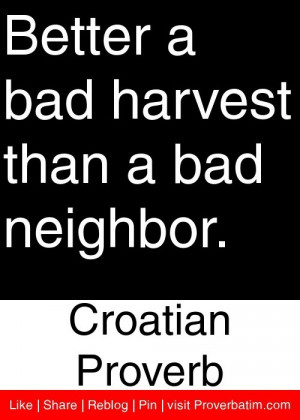... bad harvest than a bad neighbor. - Croatian Proverb #proverbs #quotes