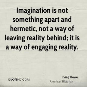... leaving reality behind; it is a way of engaging reality. - Irving Howe