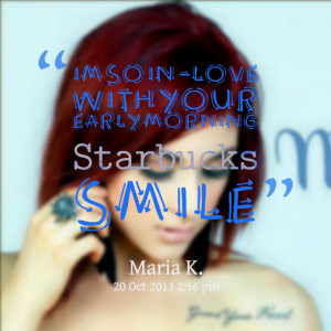 Quotes Picture Im So Inlove With Your Early Morning Starbucks Smile ...