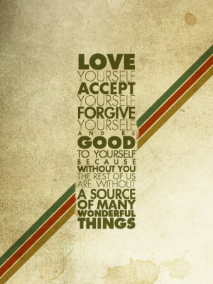 Love yourself accept yourself forgive yourself and be good to yourself ...