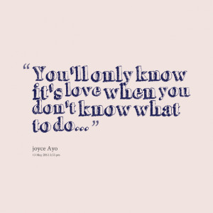 Quotes Picture: you'll only know it's love when you don't know what to ...