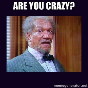 fred sanford - ARE YOU CRAZY?