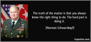 ... the right thing to do. The hard part is doing it. - Norman Schwarzkopf