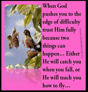 When God pushes you to the edge.....He will catch you when you fall ...