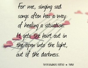 For me, singing sad songs often has a way of healing a situation. It ...